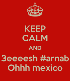 Poster: KEEP CALM AND 3eeeesh #arnab Ohhh mexico