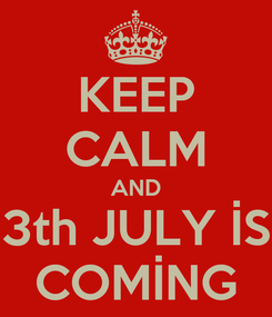 Poster: KEEP CALM AND 3th JULY İS COMİNG