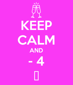 Poster: KEEP CALM AND - 4 😊