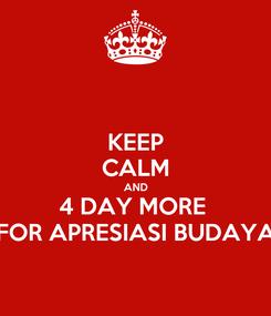 Poster: KEEP CALM AND 4 DAY MORE  FOR APRESIASI BUDAYA