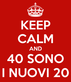 Poster: KEEP CALM AND 40 SONO I NUOVI 20