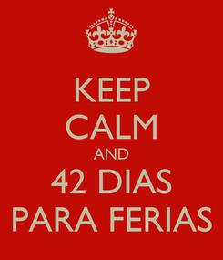 Poster: KEEP CALM AND 42 DIAS PARA FERIAS