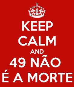 Poster: KEEP CALM AND 49 NÃO  É A MORTE