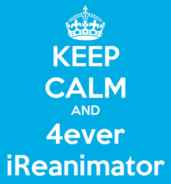 Poster: KEEP CALM AND 4ever iReanimator