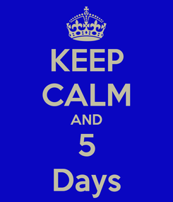 Poster: KEEP CALM AND 5 Days