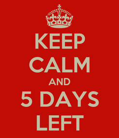 Poster: KEEP CALM AND 5 DAYS LEFT