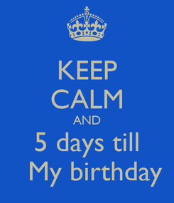 Poster: KEEP CALM AND 5 days till    My birthday