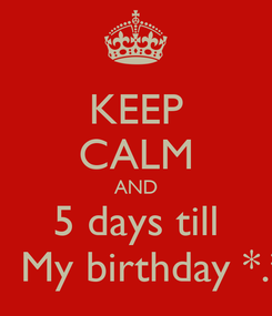 Poster: KEEP CALM AND 5 days till    My birthday *.*