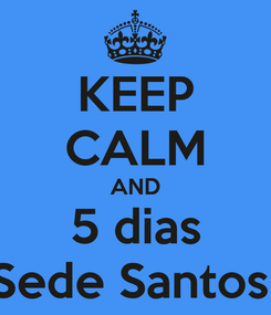 Poster: KEEP CALM AND 5 dias Sede Santos