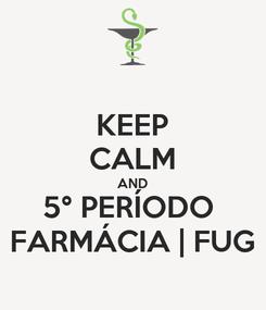 Poster: KEEP CALM AND 5° PERÍODO  FARMÁCIA   FUG