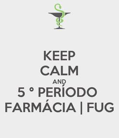 Poster: KEEP CALM AND 5 ° PERÍODO  FARMÁCIA   FUG
