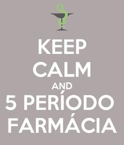 Poster: KEEP CALM AND 5 PERÍODO  FARMÁCIA