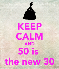 Poster: KEEP CALM AND 50 is  the new 30