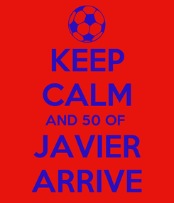 Poster: KEEP CALM AND 50 OF  JAVIER ARRIVE