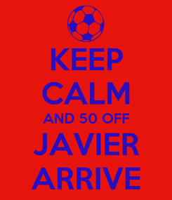 Poster: KEEP CALM AND 50 OFF JAVIER ARRIVE