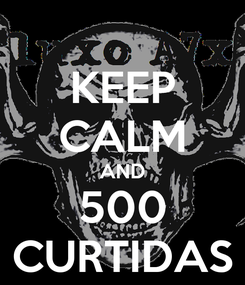Poster: KEEP CALM AND 500 CURTIDAS