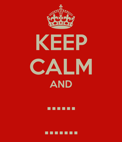 Poster: KEEP CALM AND ...... .......
