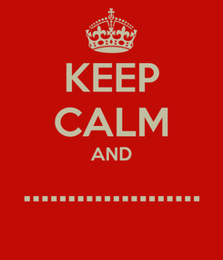Poster: KEEP CALM AND ....................