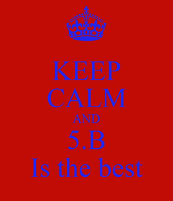 Poster: KEEP CALM AND 5.B Is the best