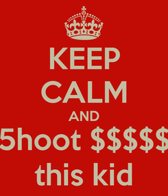 Poster: KEEP CALM AND 5hoot $$$$$ this kid