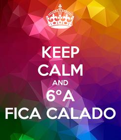 Poster: KEEP CALM AND 6ºA FICA CALADO