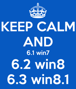 Poster: KEEP CALM AND 6.1 win7 6.2 win8 6.3 win8.1