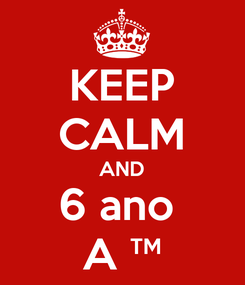 Poster: KEEP CALM AND 6 ano  A ™