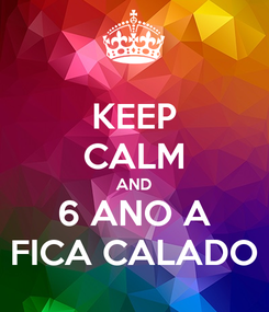 Poster: KEEP CALM AND 6 ANO A FICA CALADO