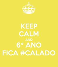 Poster: KEEP CALM AND 6° ANO FICA #CALADO