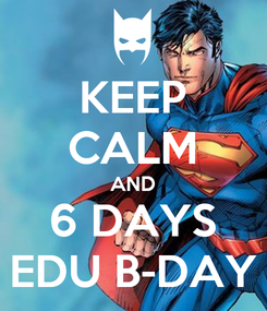 Poster: KEEP CALM AND 6 DAYS EDU B-DAY