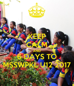 Poster: KEEP CALM AND 6 DAYS TO MSSWPKL U12 2017