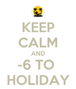 Poster: KEEP CALM AND -6 TO  HOLIDAY