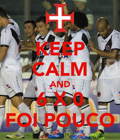 Poster: KEEP CALM AND 6 X 0 FOI POUCO