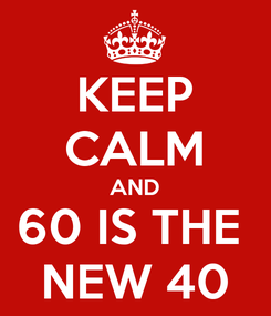 Poster: KEEP CALM AND 60 IS THE  NEW 40