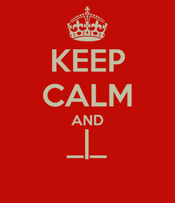 Poster: KEEP CALM AND _|_