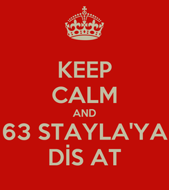 Poster: KEEP CALM AND 63 STAYLA'YA DİS AT
