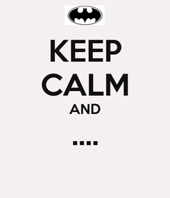Poster: KEEP CALM AND ....