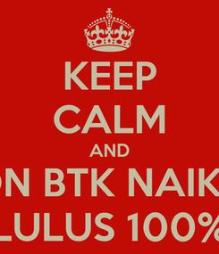 Poster: KEEP CALM AND 6B SDN BTK NAIKOTEN LULUS 100%