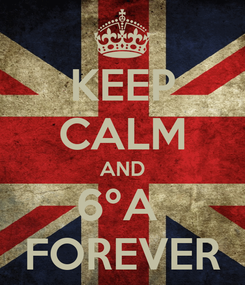 Poster: KEEP CALM AND 6ºA  FOREVER