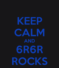 Poster: KEEP CALM AND 6R6R ROCKS