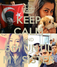 Poster: KEEP CALM AND 6th UNTİL MY SİSTER