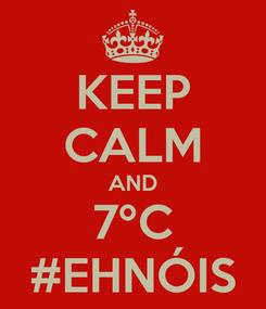Poster: KEEP CALM AND 7ºC #EHNÓIS