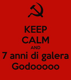 Poster: KEEP CALM AND 7 anni di galera Godooooo