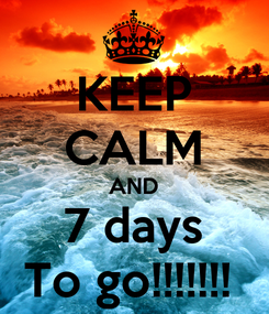 Poster: KEEP CALM AND 7 days To go!!!!!!!