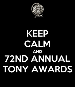 Poster: KEEP CALM AND 72ND ANNUAL TONY AWARDS