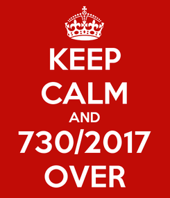 Poster: KEEP CALM AND 730/2017 OVER