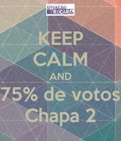 Poster: KEEP CALM AND 75% de votos Chapa 2