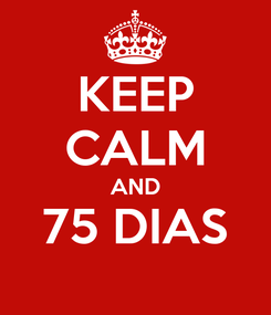Poster: KEEP CALM AND 75 DIAS