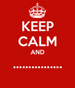 Poster: KEEP CALM AND …………….