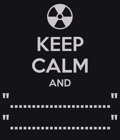 """Poster: KEEP CALM AND """"......................."""" """"......................."""""""